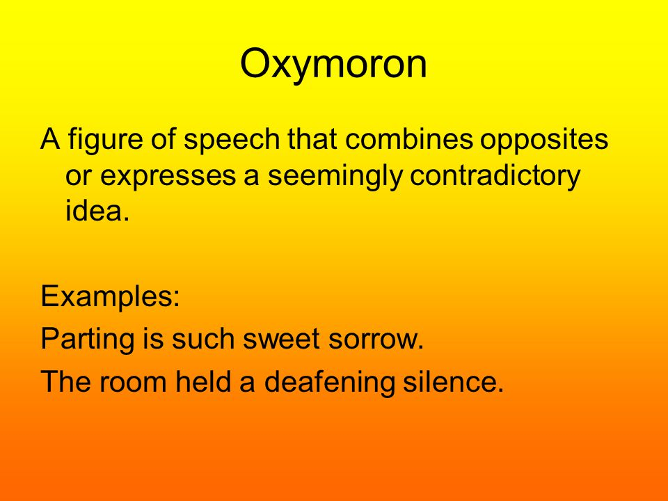 Oxymoron A figure of speech that combines opposites or expresses a seemingly contradictory idea. Examples: Parting is such sweet sorrow. The room held