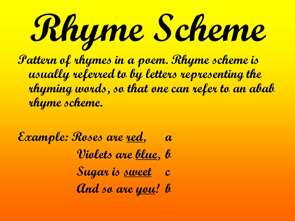 Rhyme Scheme Pattern of rhymes in a poem. Rhyme scheme is usually referred to by letters representing the rhyming words, so that one can refer to an a