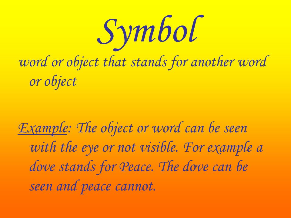 Symbol word or object that stands for another word or object Example: The object or word can be seen with the eye or not visible. For example a dove s