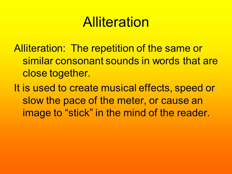 Alliteration Alliteration: The repetition of the same or similar consonant sounds in words that are close together. It is used to create musical effec