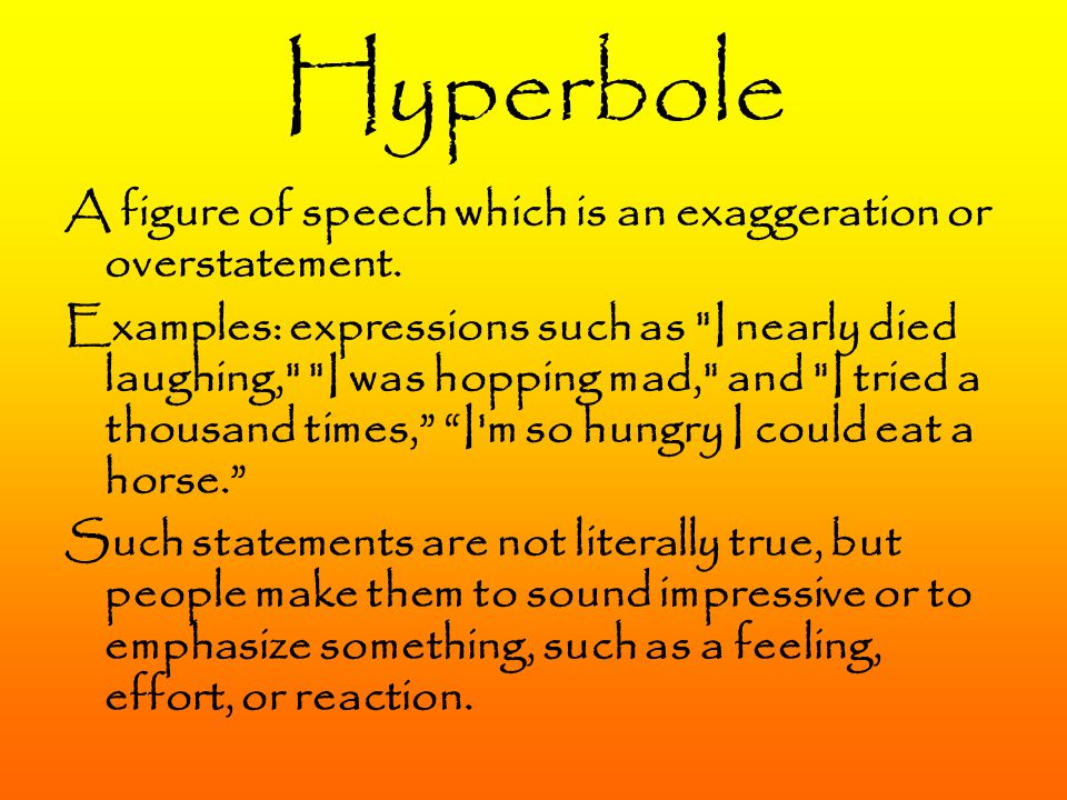 Hyperbole A figure of speech which is an exaggeration or overstatement. Examples: expressions such as