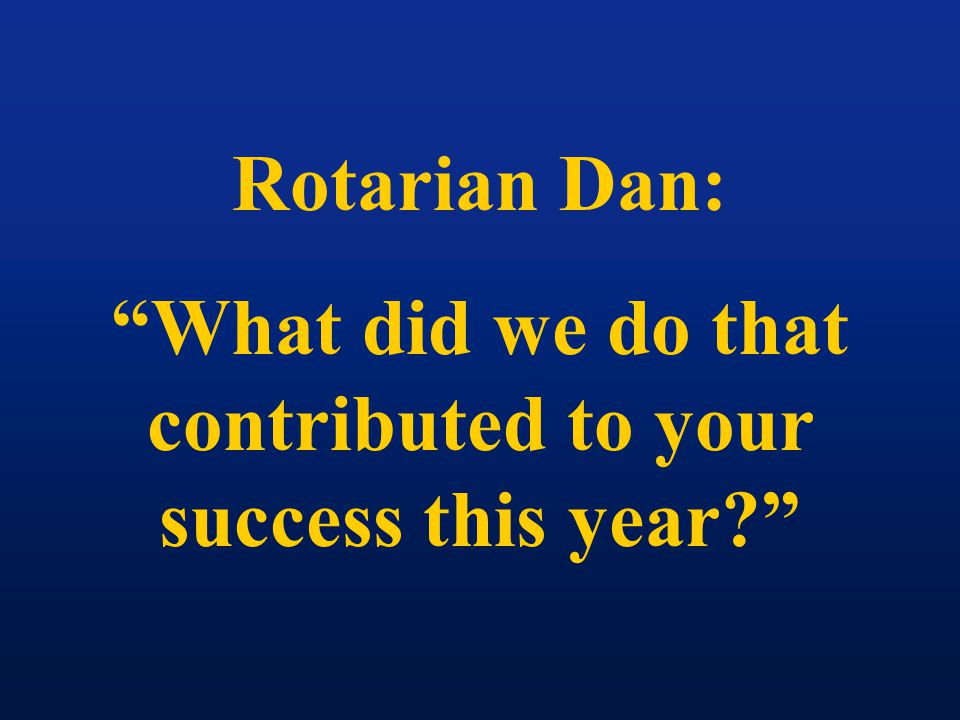 Rotarian Dan: What did we do that contributed to your success this year