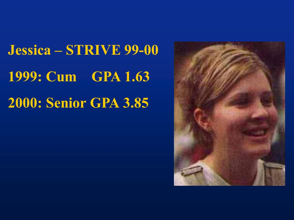 Jessica – STRIVE 99-00 1999: Cum GPA 1.63 2000: Senior GPA 3.85