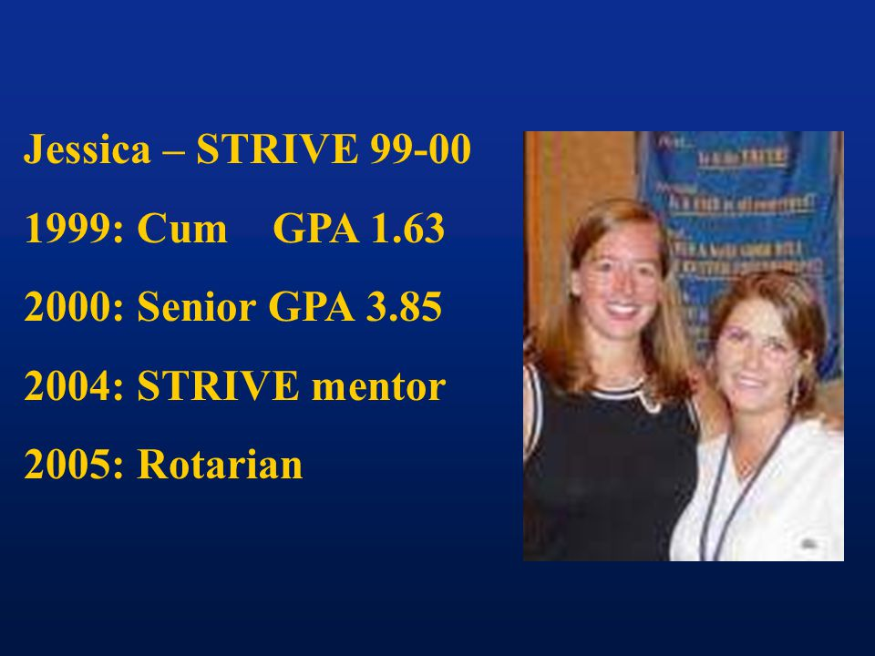 Jessica – STRIVE 99-00 1999: Cum GPA 1.63 2000: Senior GPA 3.85 2004: STRIVE mentor 2005: Rotarian
