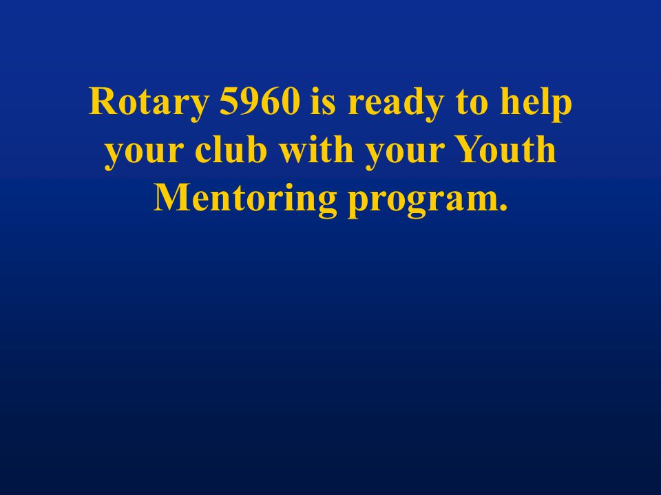 Rotary 5960 is ready to help your club with your Youth Mentoring program.