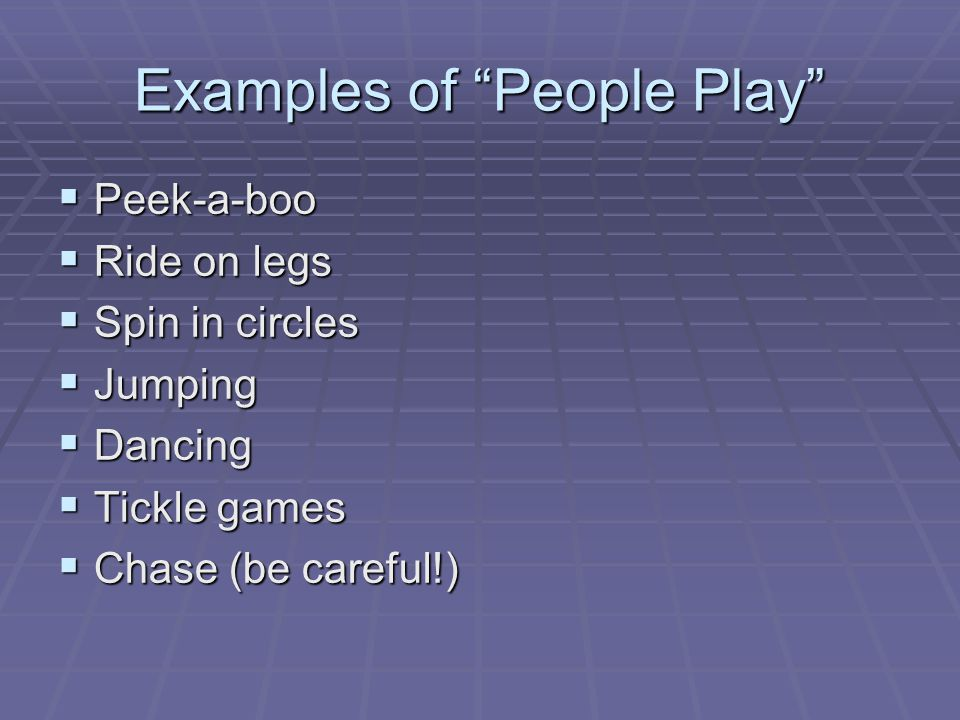 Examples of People Play  Peek-a-boo  Ride on legs  Spin in circles  Jumping  Dancing  Tickle games  Chase (be careful!)