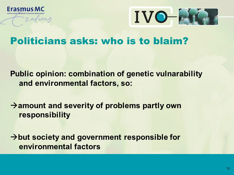 10 Politicians asks: who is to blaim? Public opinion: combination of genetic vulnarability and environmental factors, so:  amount and severity of pro