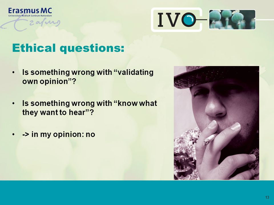 """13 Ethical questions: Is something wrong with """"validating own opinion""""? Is something wrong with """"know what they want to hear""""? -> in my opinion: no"""