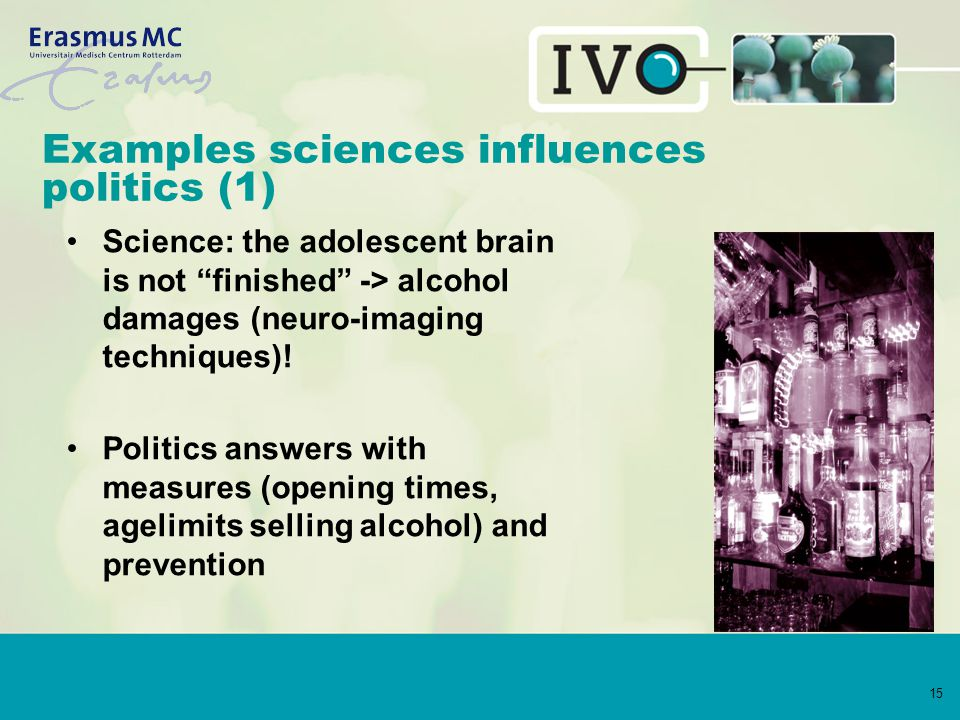 """15 Examples sciences influences politics (1) Science: the adolescent brain is not """"finished"""" -> alcohol damages (neuro-imaging techniques)! Politics a"""