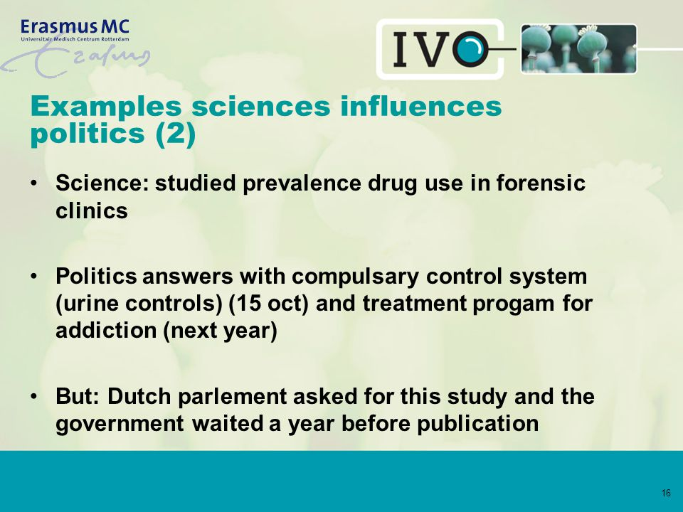 16 Examples sciences influences politics (2) Science: studied prevalence drug use in forensic clinics Politics answers with compulsary control system (urine controls) (15 oct) and treatment progam for addiction (next year) But: Dutch parlement asked for this study and the government waited a year before publication
