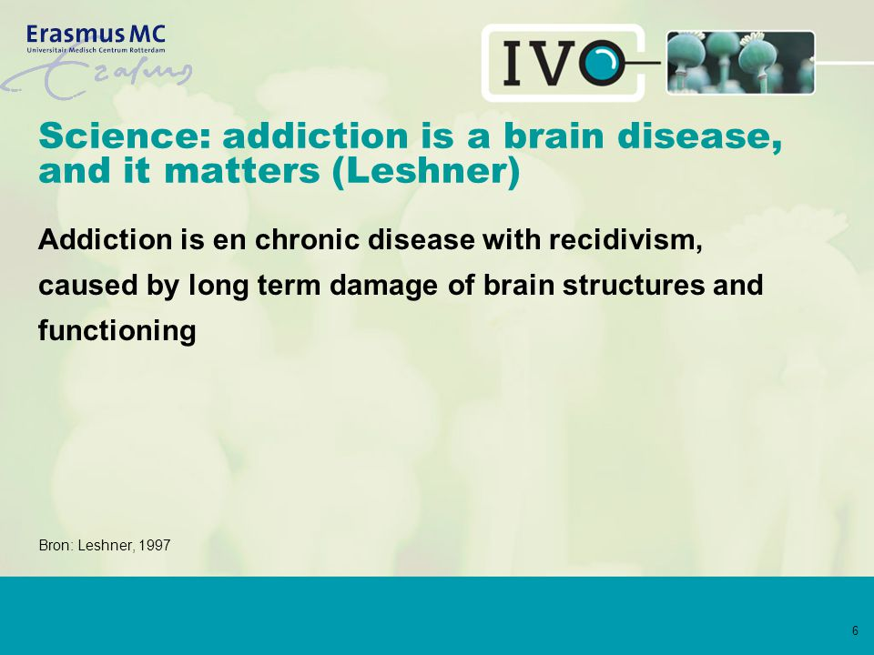 6 Science: addiction is a brain disease, and it matters (Leshner) Addiction is en chronic disease with recidivism, caused by long term damage of brain