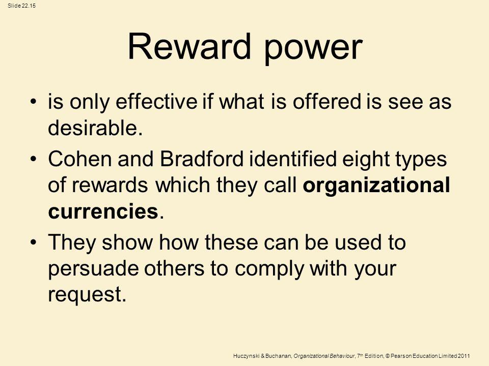 Slide 22.15 Huczynski & Buchanan, Organizational Behaviour, 7 th Edition, © Pearson Education Limited 2011 Reward power is only effective if what is o