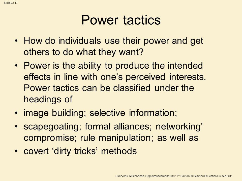 Slide 22.17 Huczynski & Buchanan, Organizational Behaviour, 7 th Edition, © Pearson Education Limited 2011 Power tactics How do individuals use their