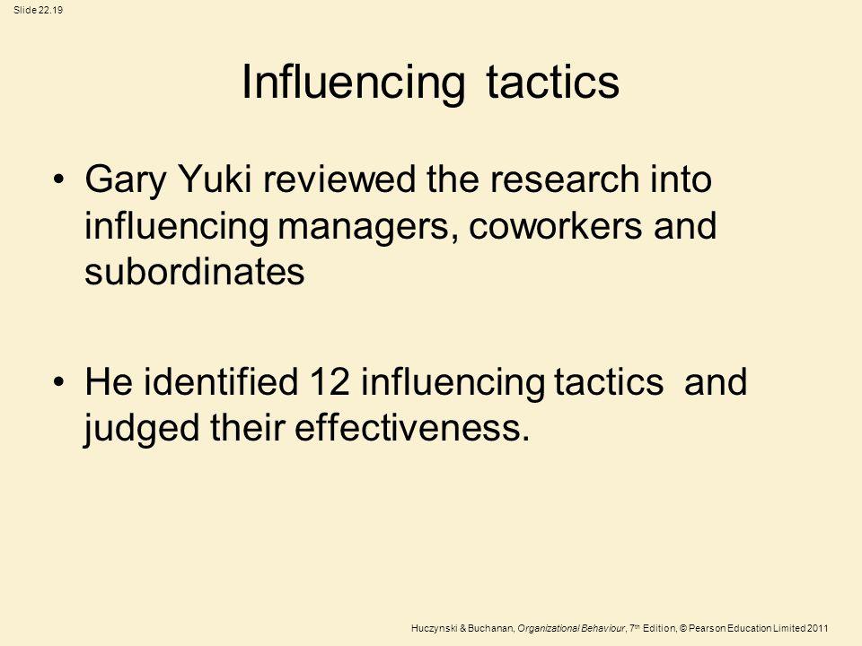 Slide 22.19 Huczynski & Buchanan, Organizational Behaviour, 7 th Edition, © Pearson Education Limited 2011 Influencing tactics Gary Yuki reviewed the