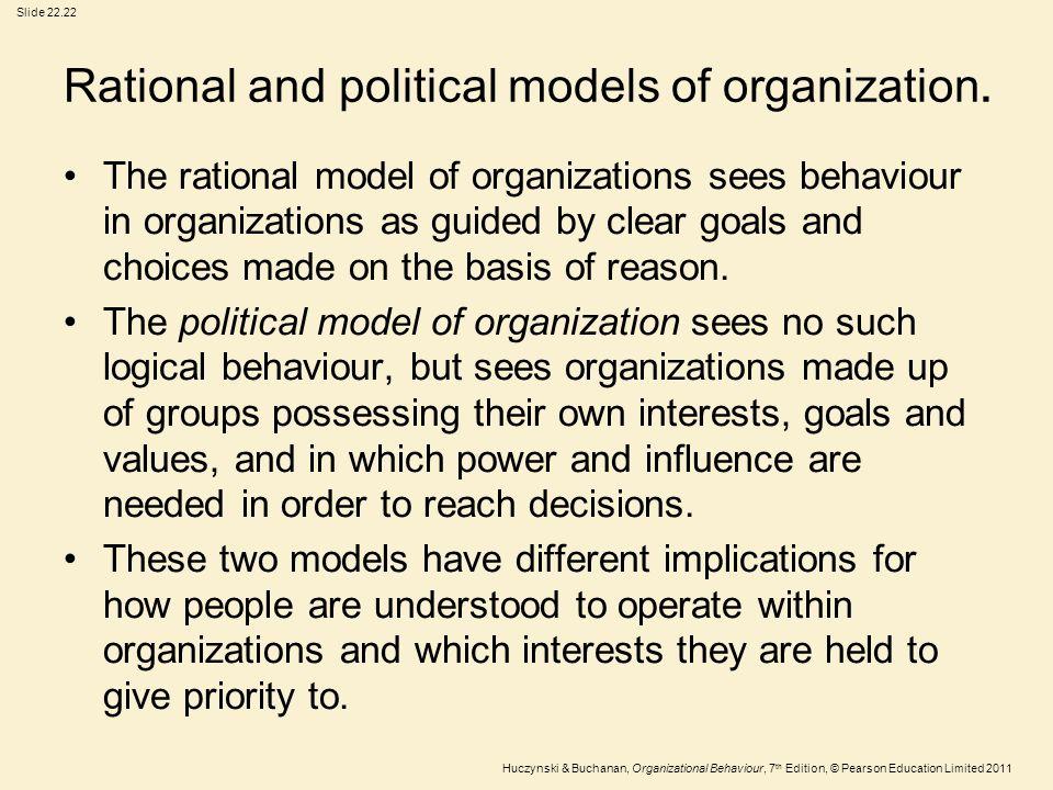 Slide 22.22 Huczynski & Buchanan, Organizational Behaviour, 7 th Edition, © Pearson Education Limited 2011 Rational and political models of organizati