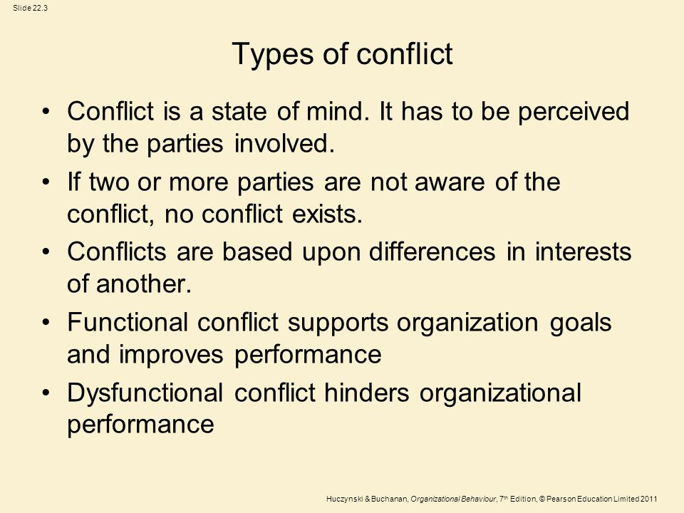 Slide 22.3 Huczynski & Buchanan, Organizational Behaviour, 7 th Edition, © Pearson Education Limited 2011 Types of conflict Conflict is a state of min