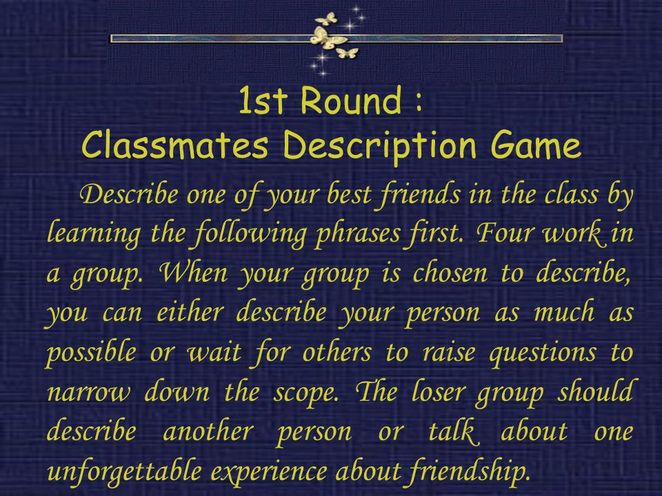 1st Round : Classmates Description Game Describe one of your best friends in the class by learning the following phrases first.