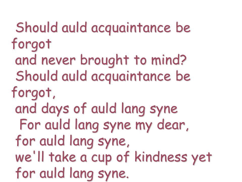 Should auld acquaintance be forgot Should auld acquaintance be forgot and never brought to mind? and never brought to mind? Should auld acquaintance b