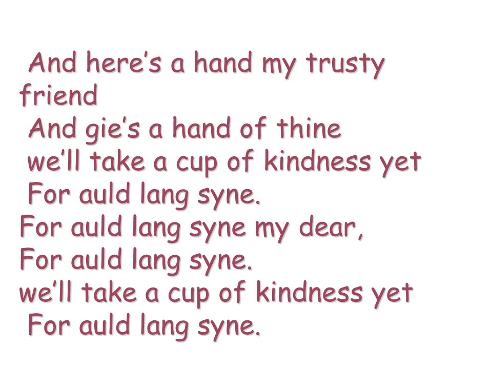 And here's a hand my trusty friend And here's a hand my trusty friend And gie's a hand of thine And gie's a hand of thine we'll take a cup of kindness yet we'll take a cup of kindness yet For auld lang syne.