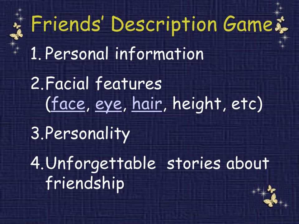 Friends' Description Game 1.Personal information 2.Facial features (face, eye, hair, height, etc)faceeyehair 3.Personality 4.Unforgettable stories about friendship