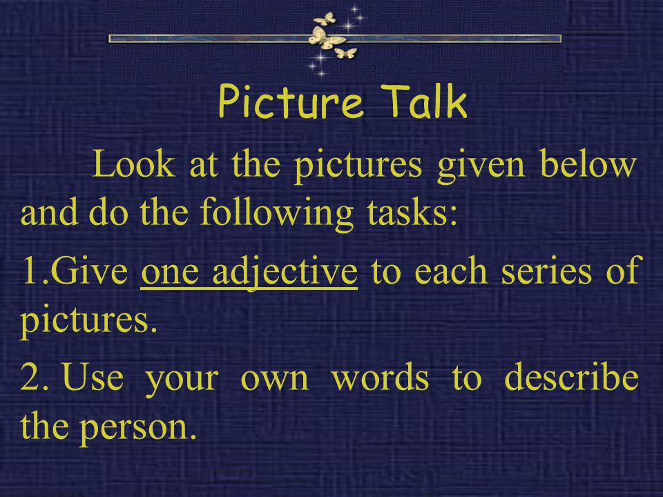 Picture Talk Look at the pictures given below and do the following tasks: 1.Give one adjective to each series of pictures.