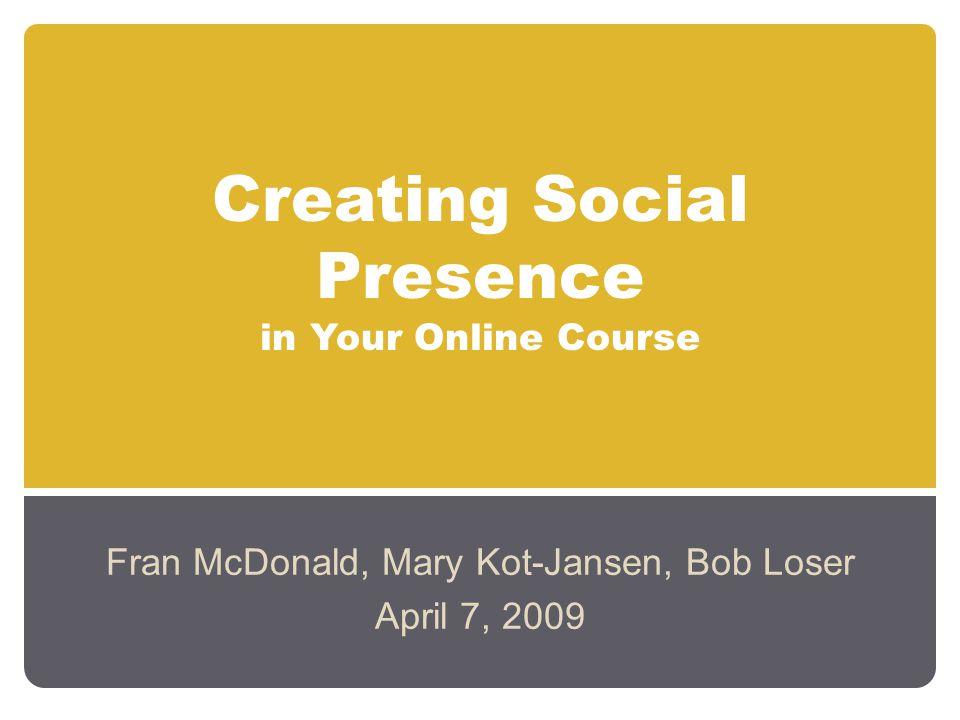 Creating Social Presence in Your Online Course Fran McDonald, Mary Kot-Jansen, Bob Loser April 7, 2009