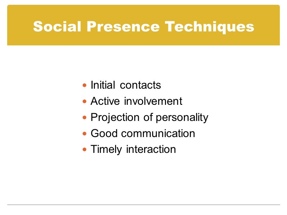 Social Presence Techniques Initial contacts Active involvement Projection of personality Good communication Timely interaction