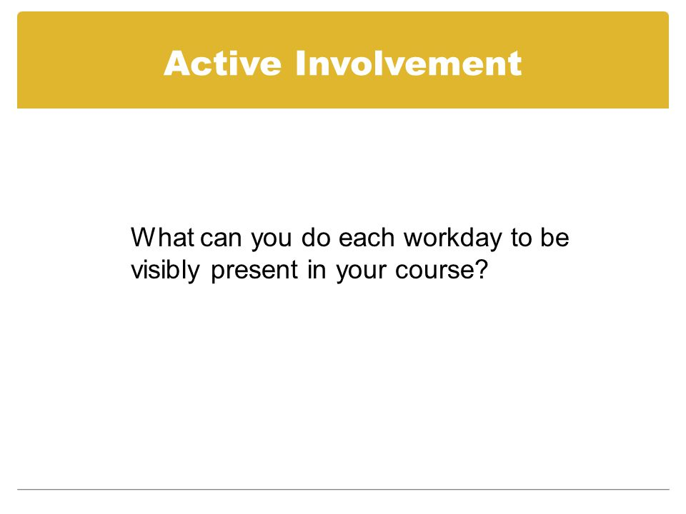 Active Involvement What can you do each workday to be visibly present in your course?