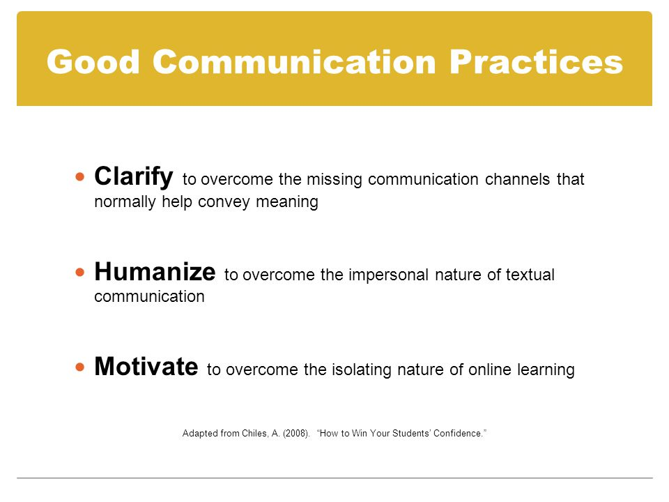 Good Communication Practices Clarify to overcome the missing communication channels that normally help convey meaning Humanize to overcome the impersonal nature of textual communication Motivate to overcome the isolating nature of online learning Adapted from Chiles, A.