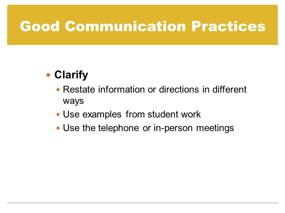 Good Communication Practices Clarify Restate information or directions in different ways Use examples from student work Use the telephone or in-person meetings