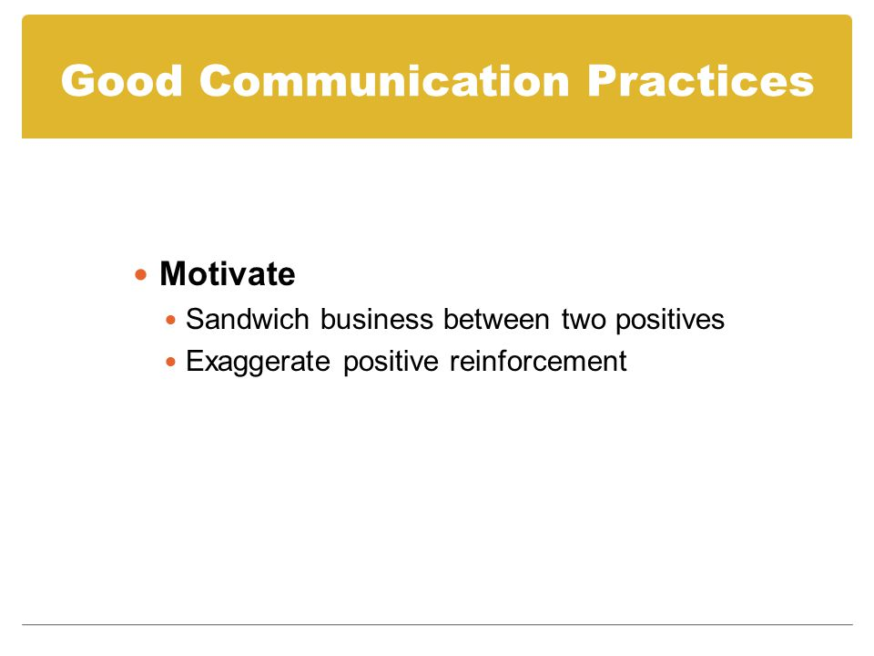 Good Communication Practices Motivate Sandwich business between two positives Exaggerate positive reinforcement