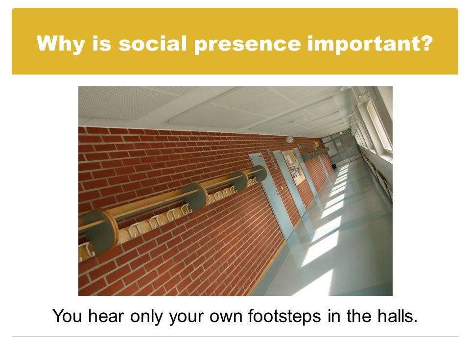 Why is social presence important? You hear only your own footsteps in the halls.