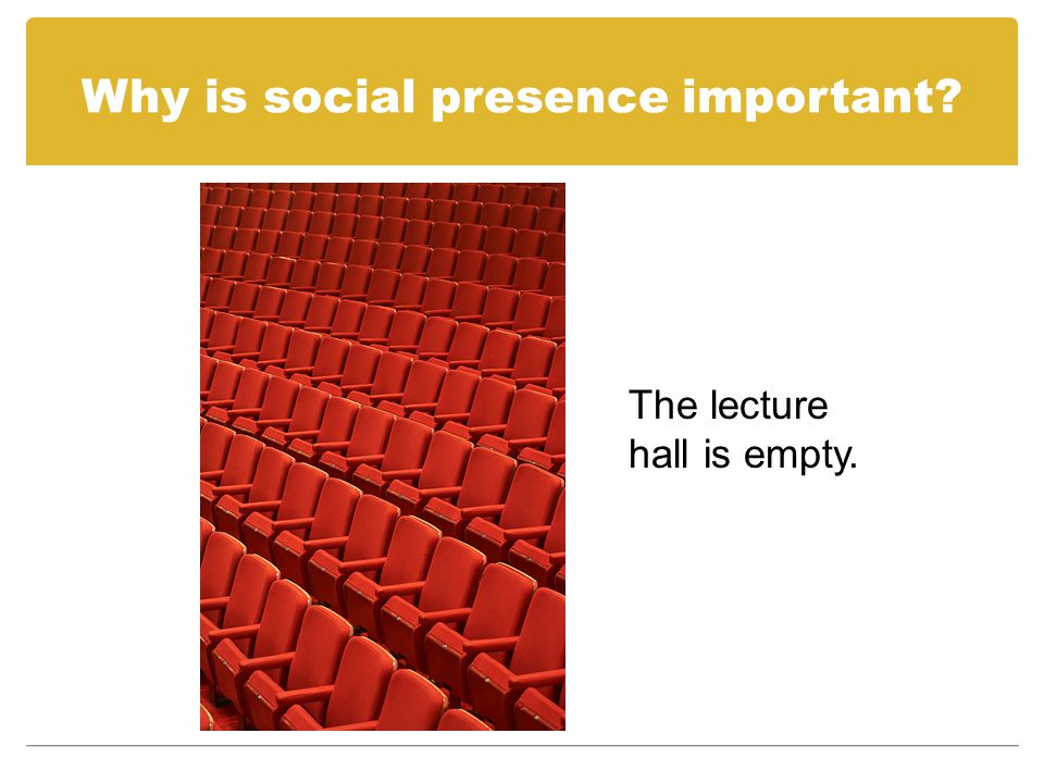 Why is social presence important.You sit by yourself in the classroom.