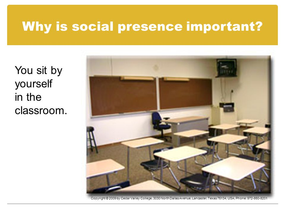 Why is social presence important. You sit by yourself in the classroom.