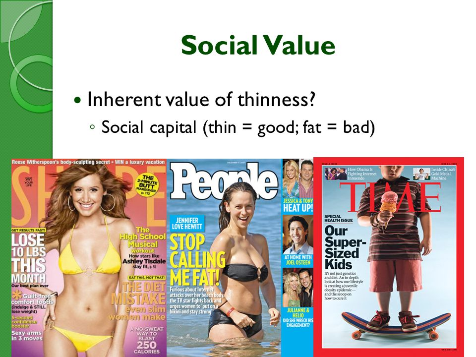 Social Value Inherent value of thinness ◦ Social capital (thin = good; fat = bad)