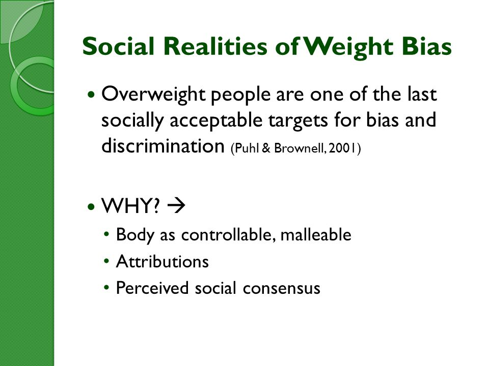 Social Realities of Weight Bias Overweight people are one of the last socially acceptable targets for bias and discrimination (Puhl & Brownell, 2001) WHY.