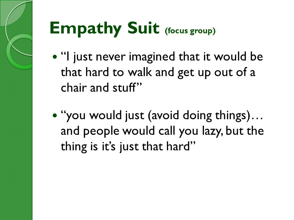 Empathy Suit (focus group) I just never imagined that it would be that hard to walk and get up out of a chair and stuff you would just (avoid doing things)… and people would call you lazy, but the thing is it's just that hard