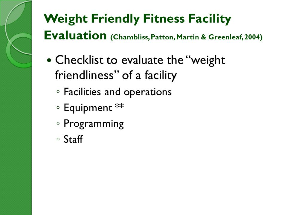 Weight Friendly Fitness Facility Evaluation (Chambliss, Patton, Martin & Greenleaf, 2004) Checklist to evaluate the weight friendliness of a facility ◦ Facilities and operations ◦ Equipment ** ◦ Programming ◦ Staff