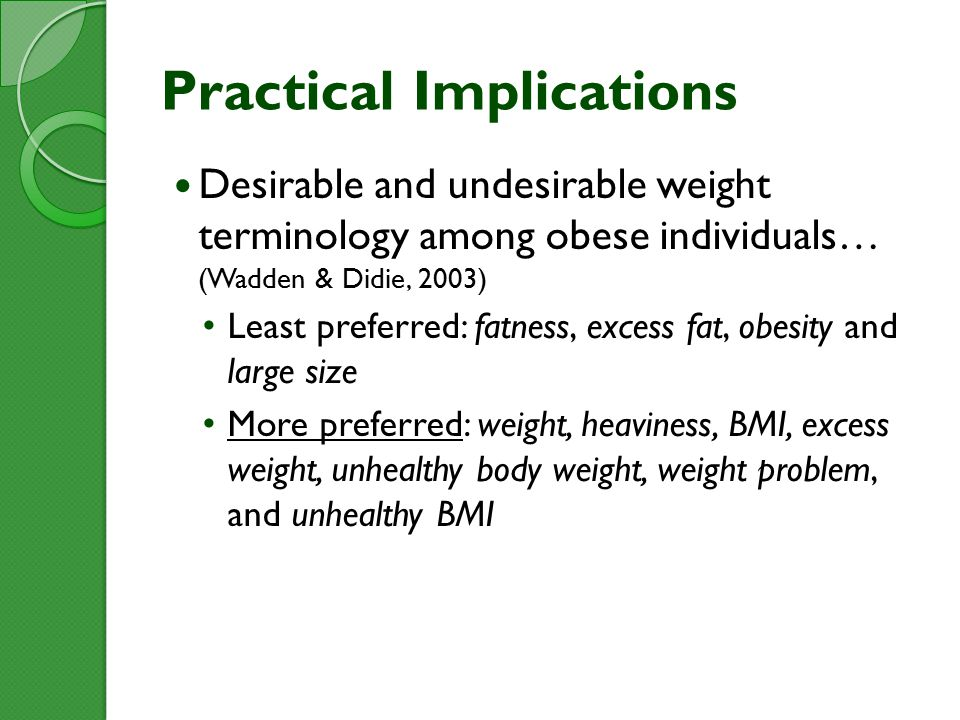 Practical Implications Desirable and undesirable weight terminology among obese individuals… (Wadden & Didie, 2003) Least preferred: fatness, excess fat, obesity and large size More preferred: weight, heaviness, BMI, excess weight, unhealthy body weight, weight problem, and unhealthy BMI