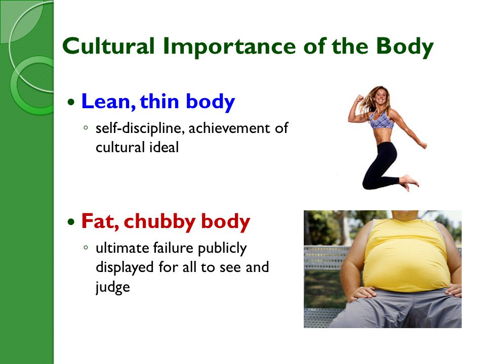 Cultural Importance of the Body Lean, thin body ◦ self-discipline, achievement of cultural ideal Fat, chubby body ◦ ultimate failure publicly displayed for all to see and judge