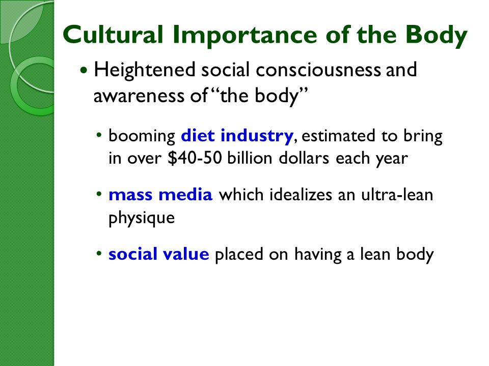 Cultural Importance of the Body Heightened social consciousness and awareness of the body booming diet industry, estimated to bring in over $40-50 billion dollars each year mass media which idealizes an ultra-lean physique social value placed on having a lean body