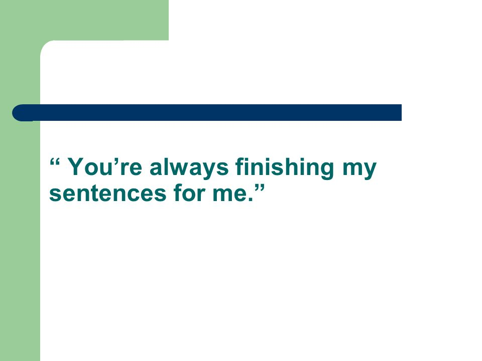 """ You're always finishing my sentences for me."""
