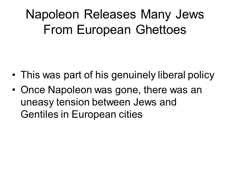 Napoleon Releases Many Jews From European Ghettoes This was part of his genuinely liberal policy Once Napoleon was gone, there was an uneasy tension between Jews and Gentiles in European cities