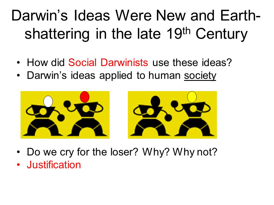 Darwin's Ideas Were New and Earth- shattering in the late 19 th Century How did Social Darwinists use these ideas.