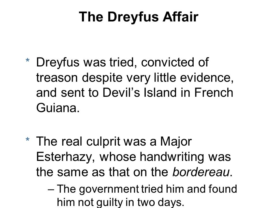 The Dreyfus Affair * Dreyfus was tried, convicted of treason despite very little evidence, and sent to Devil's Island in French Guiana. * The real cul