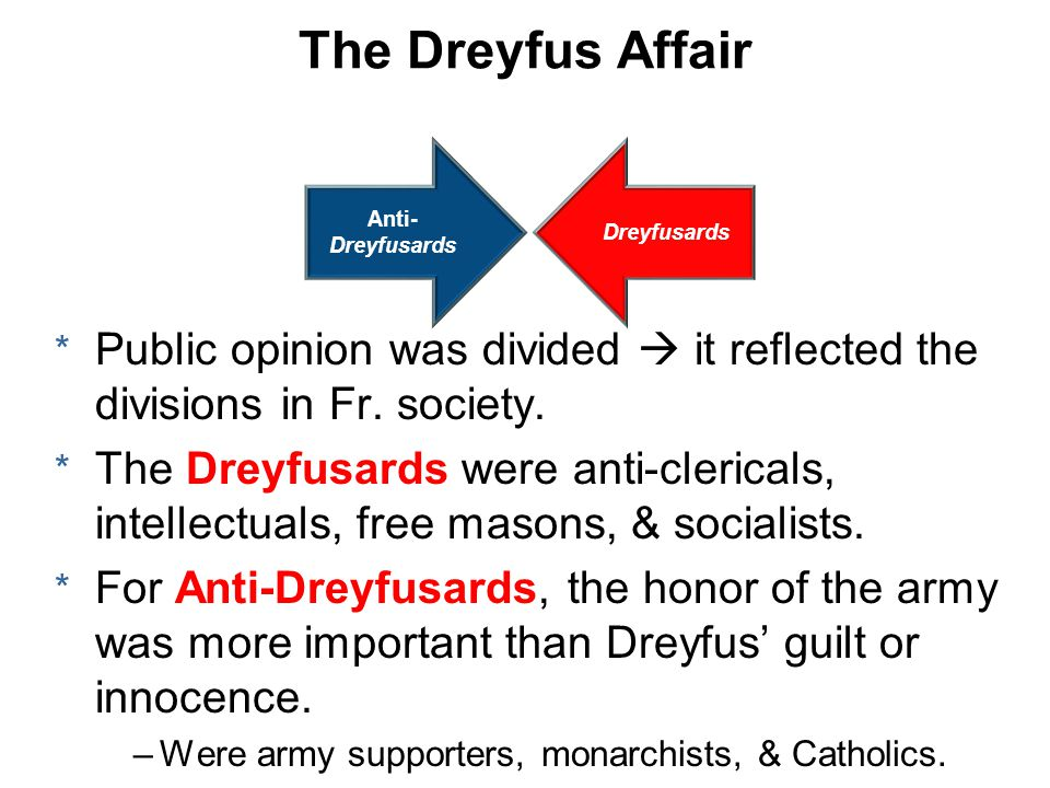 The Dreyfus Affair Dreyfusards Anti- Dreyfusards * Public opinion was divided  it reflected the divisions in Fr.
