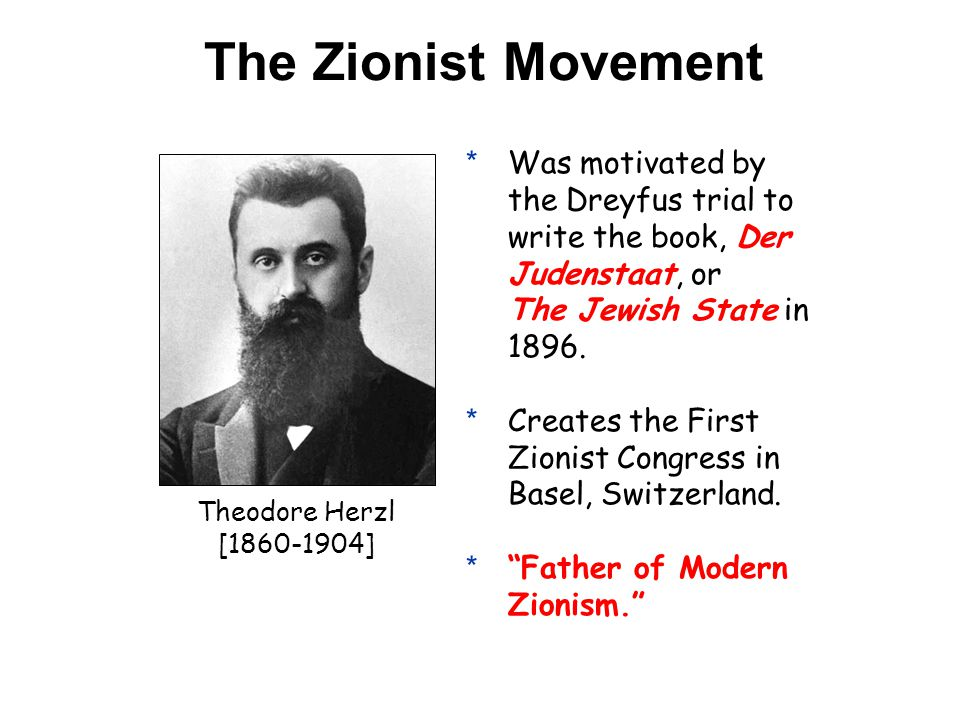 The Zionist Movement Theodore Herzl [1860-1904] *Was motivated by the Dreyfus trial to write the book, Der Judenstaat, or The Jewish State in 1896.