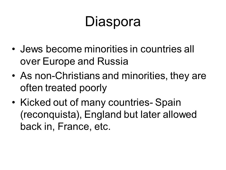 Diaspora Jews become minorities in countries all over Europe and Russia As non-Christians and minorities, they are often treated poorly Kicked out of many countries- Spain (reconquista), England but later allowed back in, France, etc.