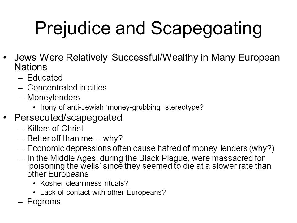 Prejudice and Scapegoating Jews Were Relatively Successful/Wealthy in Many European Nations –Educated –Concentrated in cities –Moneylenders Irony of anti-Jewish 'money-grubbing' stereotype.