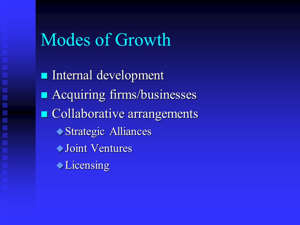 Modes of Growth n Internal development n Acquiring firms/businesses n Collaborative arrangements u Strategic Alliances u Joint Ventures u Licensing